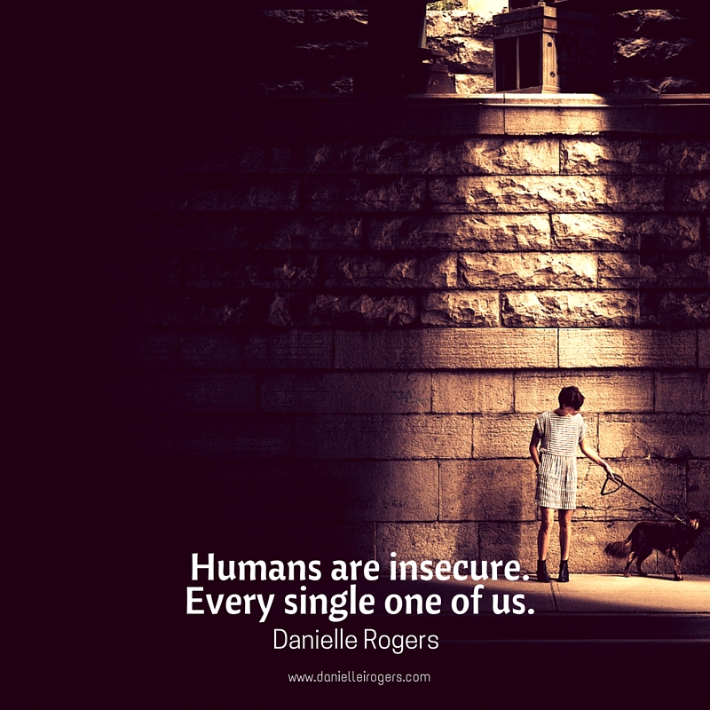 Humans are insecure.  Every single one of us.